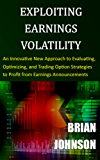 Exploiting Earnings Volatility: An Innovative New Approach to Evaluating, Optimizing, and Trading Option Strategies to Profit from Earnings Announcements (English Edition)
