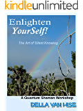 Enlighten YOURSELF! The Art of Silent Knowing (Quantum Shaman Workshops)