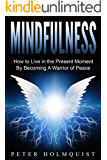 Mindfulness: How to Live in the Present Moment by Becoming A Warrior of Peace (Mindfulness for Beginners)