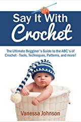 Say It With Crochet: The Ultimate Begginer's Guide to the ABC's of Crochet - Tools, Techniques, Patterns, and more! Kindle Edition