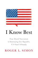 I Know Best: How Moral Narcissism Is Destroying Our Republic, If It Hasn't Already Hardcover