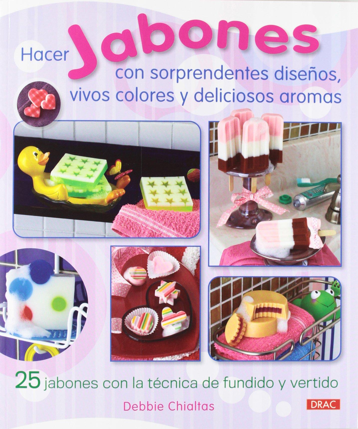 Hacer Jabones Con Sorprendentes Diseños, Vivos Colores Y Deliciosos Aromas: Amazon.es: Debbie Chialtas: Libros
