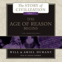 The Age of Reason Begins: A History of European Civilization in the Period of Shakespeare, Bacon, Montaigne, Rembrandt, Galileo, and Descartes: 1558 - 1648: The Story of Civilization, Book 7