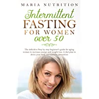 INTERMITTENT FASTING FOR WOMEN OVER 50: The definitive Step by step beginner's guide...