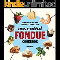 Essential Fondue Cookbook: 75 Decadent Recipes to Delight and Entertain