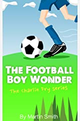 The Football Boy Wonder: (Football book for kids 7-13) (The Charlie Fry Series 1) Kindle Edition