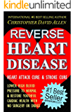 REVERSE HEART DISEASE - HEART ATTACK CURE & STROKE CURE - LOWER HIGH BLOOD PRESSURE TO NORMAL & RESTORE YOUTHFUL CARDIAC HEALTH WITH NO SURGERY OR DRUGS Pressure Cure, The End Of Heart Disease