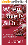 When Love Is A Drug: A Guide to Surviving Love Addiction