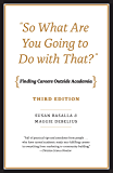 """So What Are You Going to Do with That?"": Finding Careers Outside Academia, Third Edition"