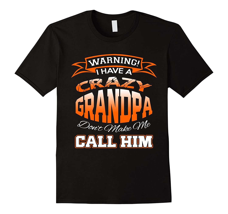 I Have A Crazy Grandpa Dont Make Call Him Family Funny Shirt-RT