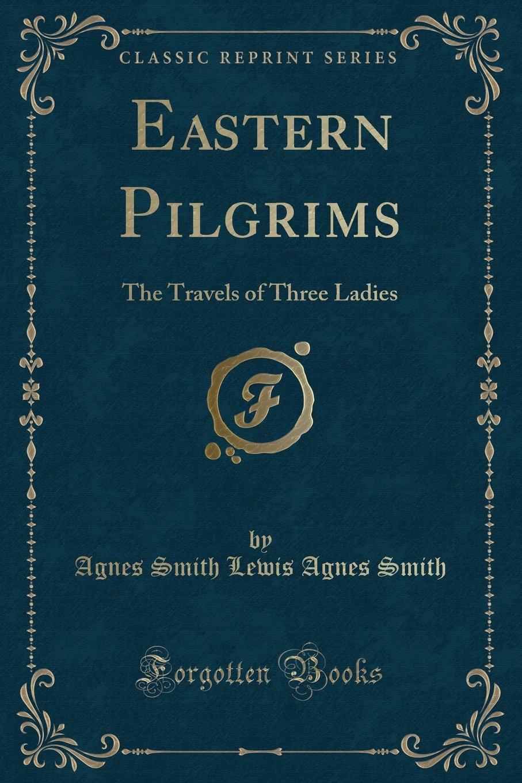 Download Eastern Pilgrims: The Travels of Three Ladies (Classic Reprint) pdf epub
