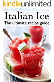 Italian Ice :The Ultimate Recipe Guide - Over 30 Delicious & Refreshing Recipes