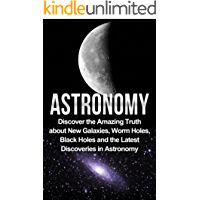 Astronomy: Astronomy For Beginners: Discover The Amazing Truth About New Galaxies, Worm Holes, Black Holes And The Latest Discoveries In Astronomy (Astronomy ... Beginners, Astronomy 101) (English Edition)