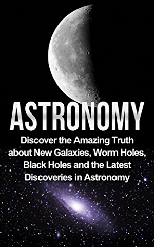 Astronomy: Astronomy For Beginners: Discover The Amazing Truth About New Galaxies; Worm Holes; Black Holes And The Latest Discoveries In Astronomy (Astronomy For Beginners; Astronomy 101)