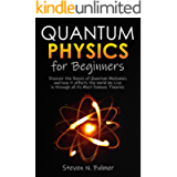 Quantum Physics for Beginners: Discover the Basics of Quantum Mechanics and how it affects the World We Live in through…