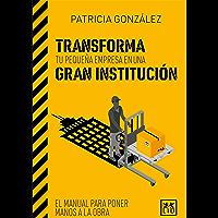 Transforma tu pequeña empresa en una gran institución: El manual para poner manos a la obra (Acción empresarial)