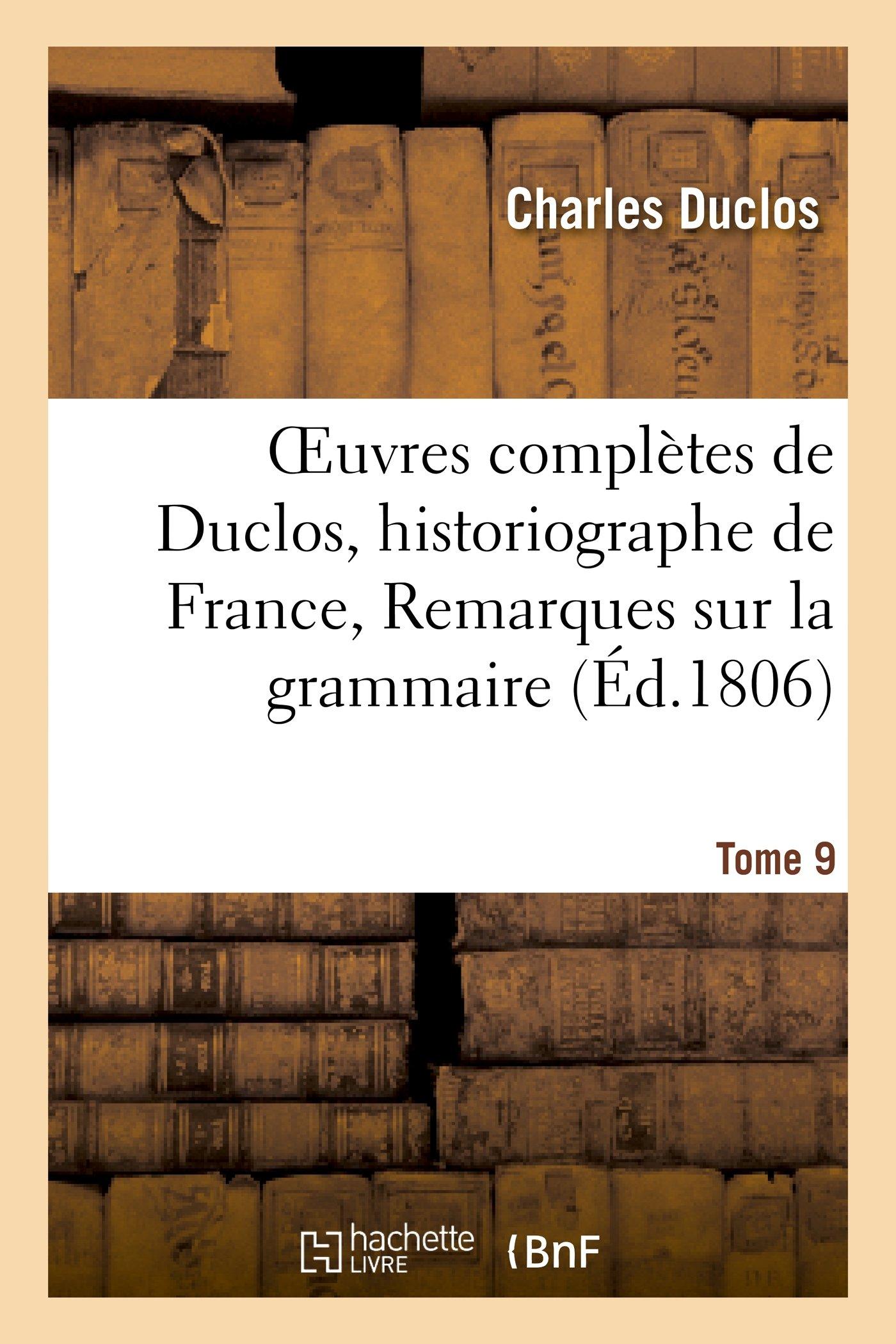 Oeuvres Completes de Duclos, Historiographe de France, T. 9 Remarques Sur La Grammaire (Litterature) (French Edition) ebook