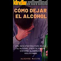 CÓMO DEJAR EL ALCOHOL: Una guía efectiva para dejar el alcohol, escrita por una enfermo alcohólico recuperado.