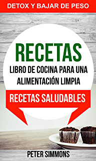 Recetas: Libro de Cocina para una Alimentación Limpia: Recetas Saludables (Detox y Bajar