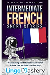 Intermediate French Short Stories: 10 Captivating Short Stories to Learn French & Grow Your Vocabulary the Fun Way! (Intermediate French Stories t. 1) (French Edition) Kindle Edition