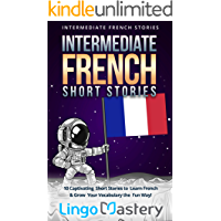 Intermediate French Short Stories: 10 Captivating Short Stories to Learn French & Grow Your Vocabulary the Fun Way! (Intermediate French Stories Book 1)