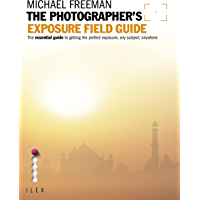 Image for The Photographer's Exposure Field Guide: The Essential Guide to Getting the Perfect Exposure; Any Subject, Anywhere