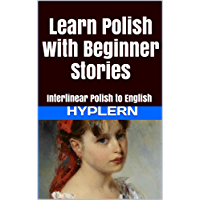 Learn Polish with Beginner Stories: Interlinear Polish to English (Learn Polish with Interlinear Stories for Beginners and Advanced Readers Book 1)