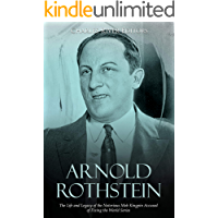 Arnold Rothstein: The Life and Legacy of the Notorious Mob Kingpin Accused of Fixing the World Series