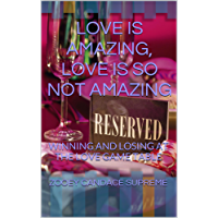 LOVE IS AMAZING, LOVE IS SO NOT AMAZING: WINNING AND LOSING AT THE LOVE GAME TABLE (English Edition)