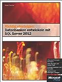 Richtig einsteigen: Datenbanken entwickeln mit SQL Server 2012: Für SQL Server 2012 Express Edition und höher geeignet