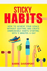 Sticky Habits: How to Achieve Your Goals without Quitting and Create Unbreakable Habits Starting with Five Minutes a Day Kindle Edition