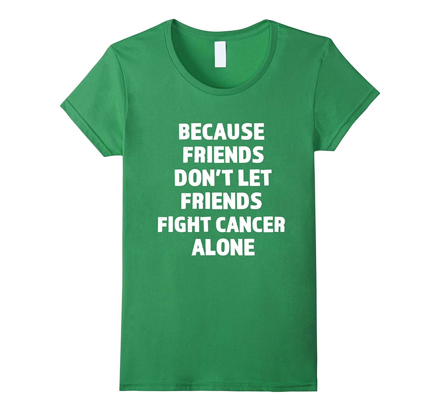 Because Friends Don't Let Friends Fight Cancer Alone Shirt
