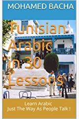 Tunisian Arabic in 30 Lessons: Learn Arabic Just The Way As People Talk ! Kindle Edition
