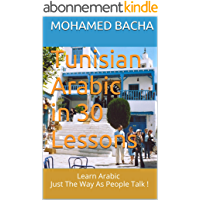Tunisian Arabic in 30 Lessons: Learn Arabic Just The Way As People Talk ! (English Edition)