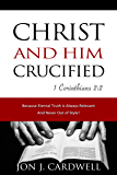 Christ and Him Crucified: The Gospel Truth of Jesus Christ in His Death, Burial and Resurrection According to Scripture…