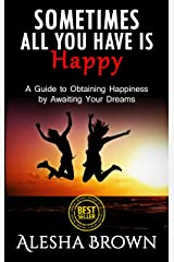 Sometimes all you have is Happy: Second Edition: A Guide to Obtaining Happiness while Awaiting your Dreams Kindle Edition