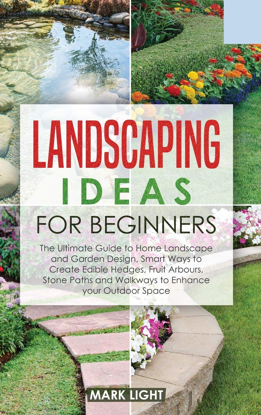 Landscaping Ideas For Beginners The Ultimate Guide To Home Landscape And Garden Design Smart Ways To Create Edible Hedges Fruit Arbours Stone Paths And Walkways To Enhance Your Outdoor Space Light Mark