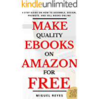 MAKE QUALITY EBOOKS ON AMAZON FOR FREE: 4 Step Guide on How to Assemble, Design, Promote, And Sell Books Online