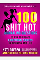100 Shit Hot Journaling Questions to Ask to Create Exceptional Success in Business and Life: For Driven Women Who Want It All! (Being Superwoman Book 3) Kindle Edition