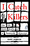 I Catch Killers: The Life and Many Deaths of a Homicide Detective
