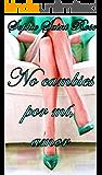 No cambies por mí, amor (Spanish Edition)