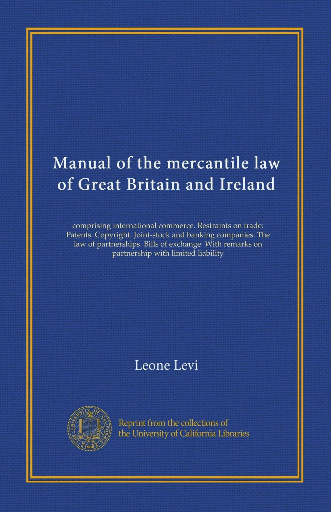 Manual of the mercantile law of Great Britain and Ireland: comprising international commerce. Restraints on trade: Patents. Copyright. Joint-stock and ... remarks on partnership with limited liability pdf epub