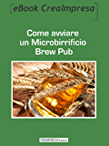 Come aprire un Microbirrificio Brew Pub: Il business della birra artigianale: le diverse ricette, fasi della produzione, attrezzature, locali, marketing, ... il tuo nuovo Microbirrificio artigianale.