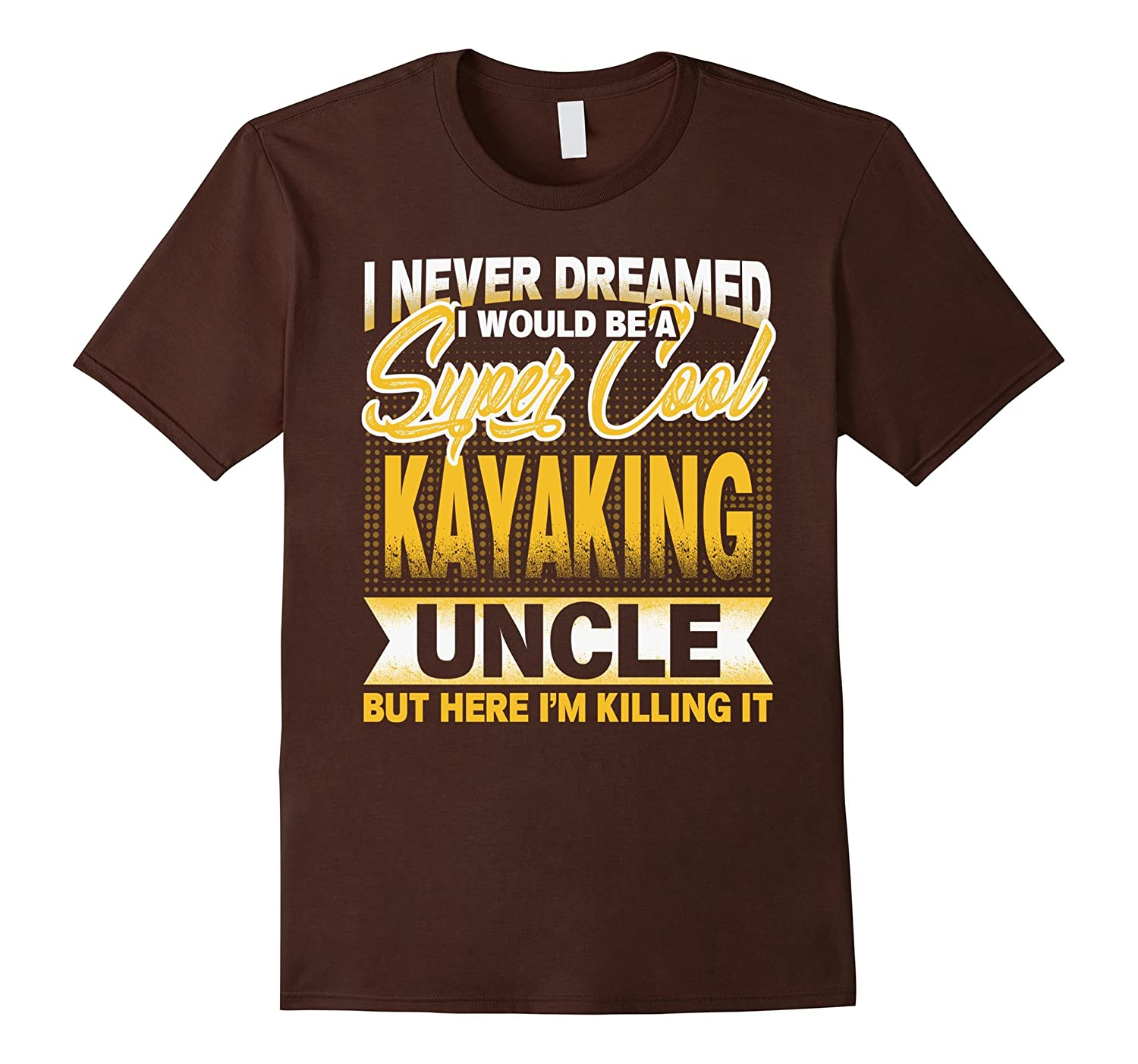 i never dreamed i would be a super cool KAYAKING uncle shirt