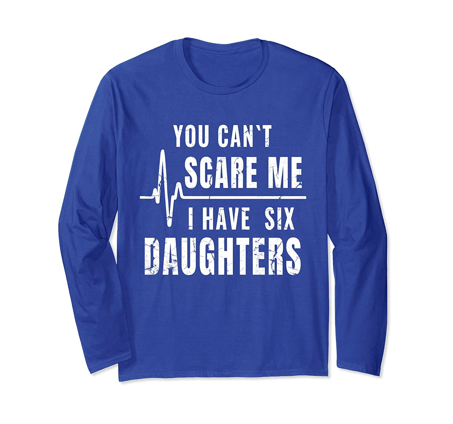 You Can't Scare Me I Have Six Daughters T-Shirt Long Sleeve-mt