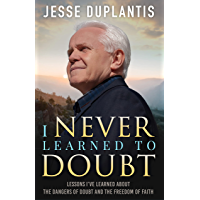 I NEVER LEARNED TO DOUBT: LESSONS I'VE LEARNED ABOUT THE DANGERS OF DOUBT AND THE FREEDOM OF FAITH (English Edition)
