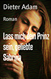 Lass mich dein Prinz sein, geliebte Sabrina: Roman