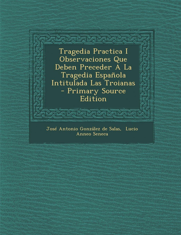 Download Tragedia Practica I Observaciones Que Deben Preceder A La Tragedia Española Intitulada Las Troianas - Primary Source Edition (Spanish Edition) pdf