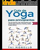Yoga: Guía Completa Para Principiantes: Las 63 Posturas más Importantes para Perder Peso, Eliminar el Estrés y Hallar la Paz Interior (Spanish Edition)