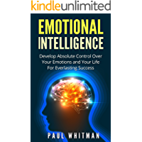 Emotional Intelligence: Develop Absolute Control Over Your Emotions and Your Life For Everlasting Success (Emotional Mastery, Fully Control Emotions)